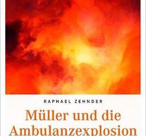 Raphael Zehnder - Müller und die Ambulanzexplosion